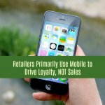 Retailers Primarily Use Mobile to Drive Loyalty, NOT Sales
